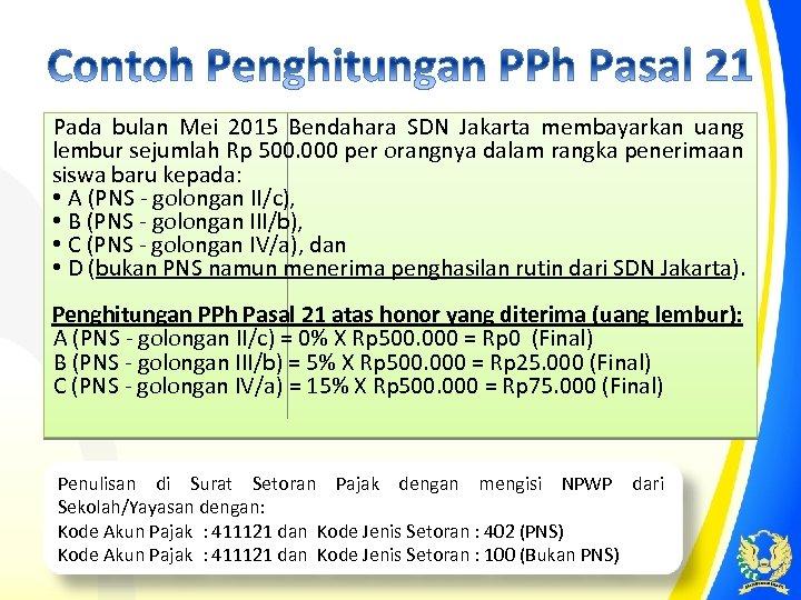 Pada bulan Mei 2015 Bendahara SDN Jakarta membayarkan uang lembur sejumlah Rp 500. 000