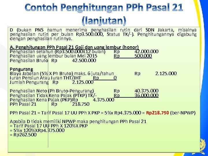 D (bukan PNS namun menerima penghasilan rutin dari SDN Jakarta, misalnya penghasilan rutin per