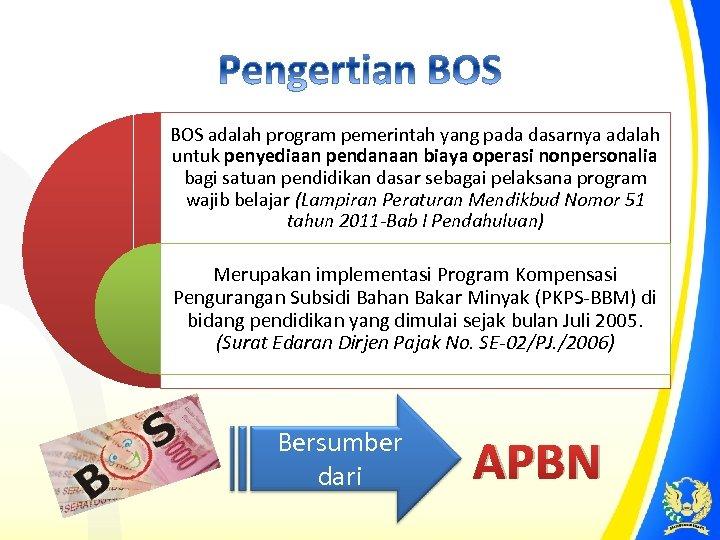 BOS adalah program pemerintah yang pada dasarnya adalah untuk penyediaan pendanaan biaya operasi nonpersonalia