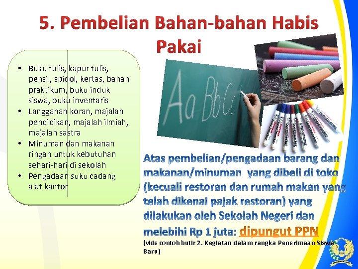 5. Pembelian Bahan-bahan Habis Pakai • Buku tulis, kapur tulis, pensil, spidol, kertas, bahan