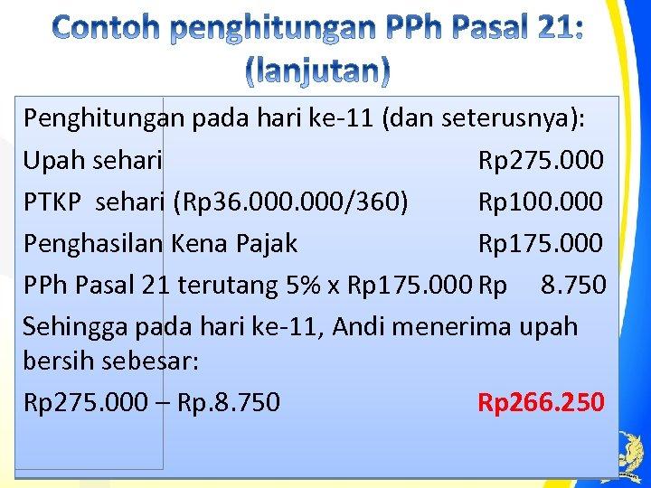 Penghitungan pada hari ke-11 (dan seterusnya): Upah sehari Rp 275. 000 PTKP sehari (Rp