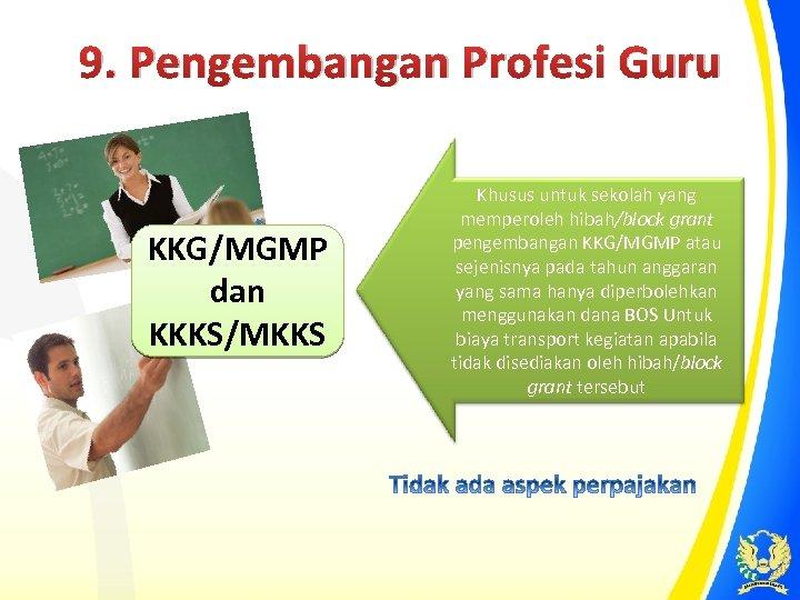 9. Pengembangan Profesi Guru KKG/MGMP dan KKKS/MKKS Khusus untuk sekolah yang memperoleh hibah/block grant