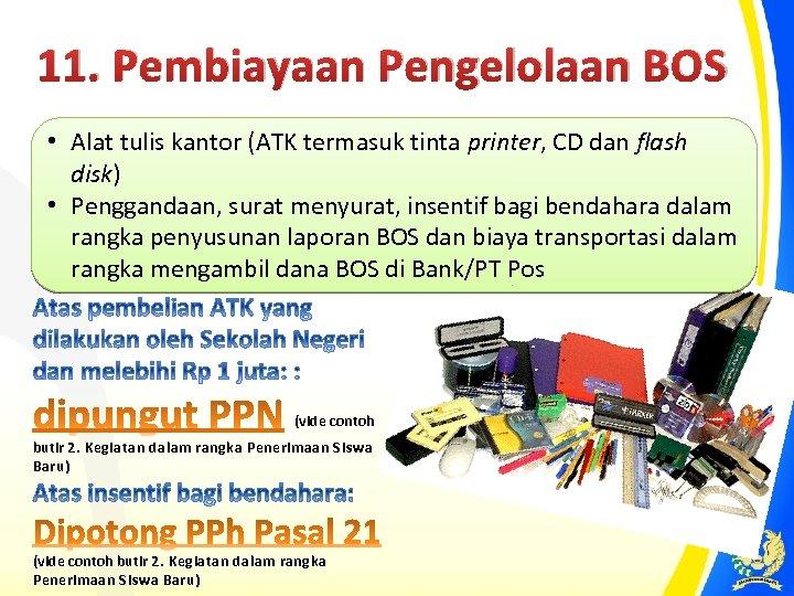 11. Pembiayaan Pengelolaan BOS • Alat tulis kantor (ATK termasuk tinta printer, CD dan