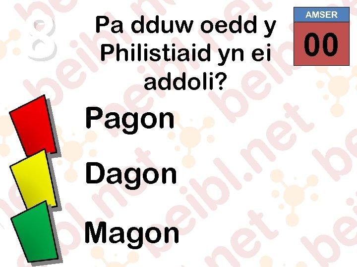 8 Pa dduw oedd y Philistiaid yn ei addoli? Pagon Dagon Magon AMSER 00
