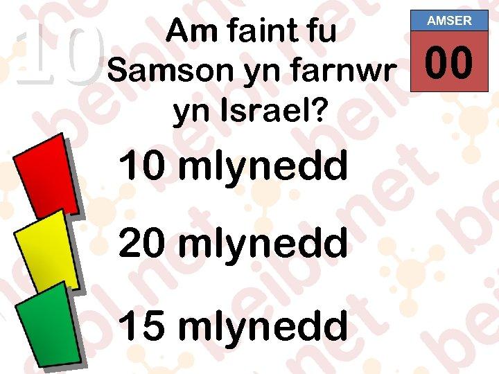 10 Am faint fu Samson yn farnwr yn Israel? 10 mlynedd 20 mlynedd 15