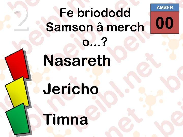 2 Fe briododd Samson â merch o. . . ? Nasareth Jericho Timna AMSER