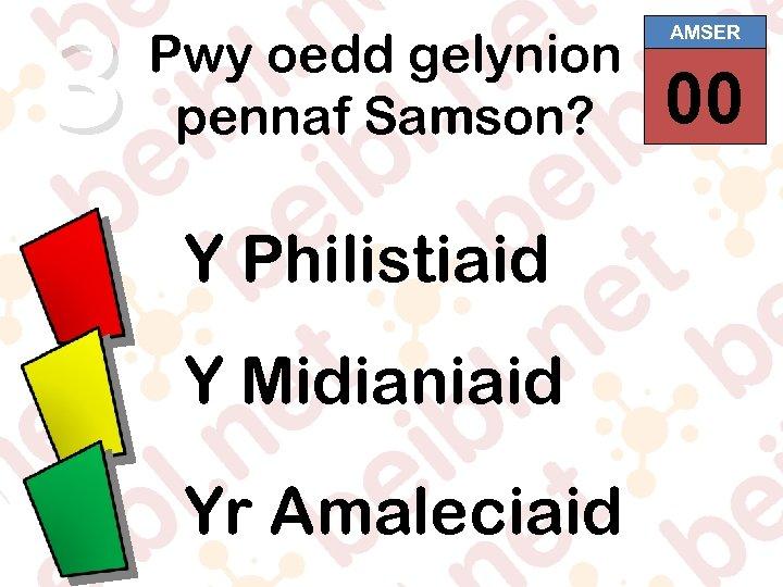 3 Pwy oedd gelynion pennaf Samson? Y Philistiaid Y Midianiaid Yr Amaleciaid AMSER 00
