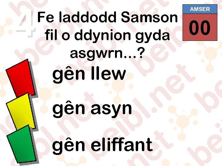 4 Fe laddodd Samson fil o ddynion gyda asgwrn. . . ? gên llew