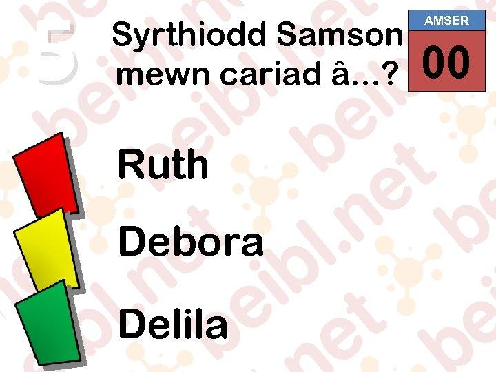 5 Syrthiodd Samson mewn cariad â. . . ? Ruth Debora Delila AMSER 00