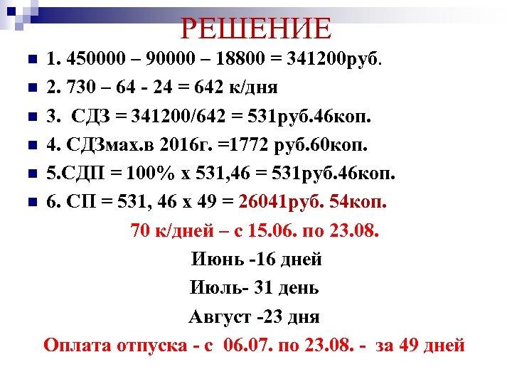 РЕШЕНИЕ 1. 450000 – 90000 – 18800 = 341200 руб. n 2. 730 –