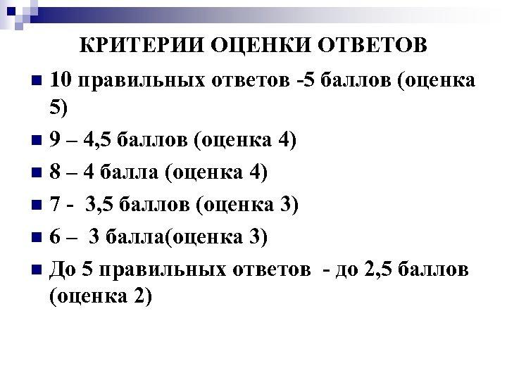 КРИТЕРИИ ОЦЕНКИ ОТВЕТОВ 10 правильных ответов -5 баллов (оценка 5) n 9 – 4,