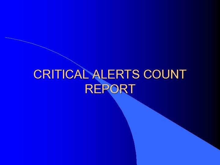 CRITICAL ALERTS COUNT REPORT