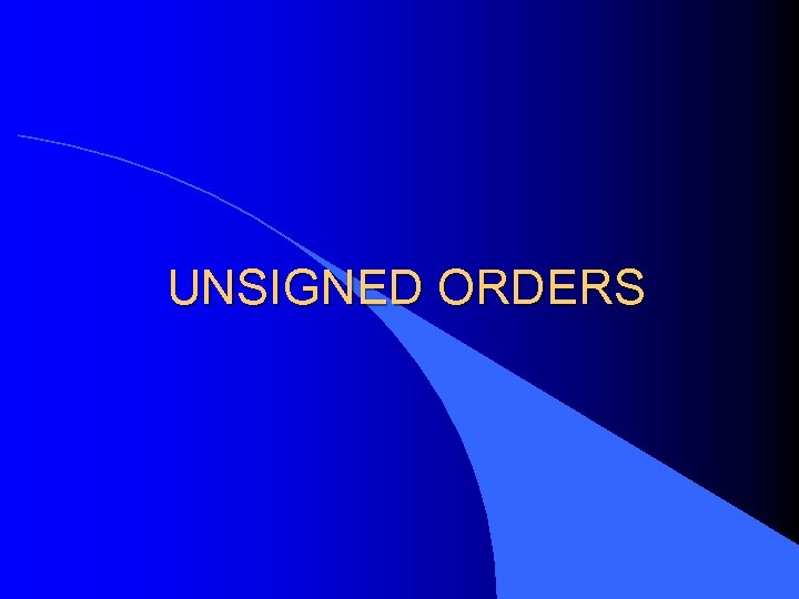 UNSIGNED ORDERS