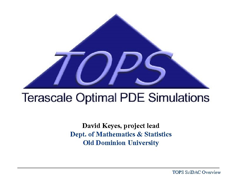 David Keyes, project lead Dept. of Mathematics & Statistics Old Dominion University TOPS Sci.