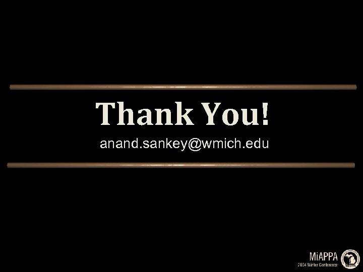 Thank You! anand. sankey@wmich. edu