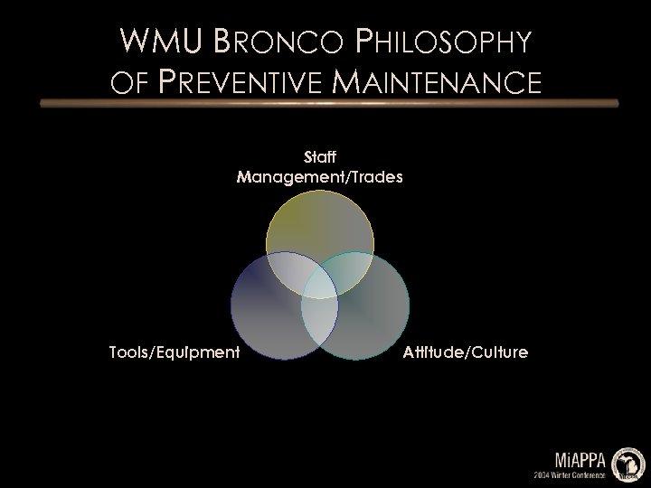 WMU BRONCO PHILOSOPHY OF PREVENTIVE MAINTENANCE Staff Management/Trades Tools/Equipment Attitude/Culture