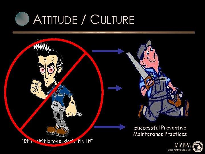 "ATTITUDE / CULTURE ""If it ain't broke, don't fix it!"" Successful Preventive Maintenance Practices"