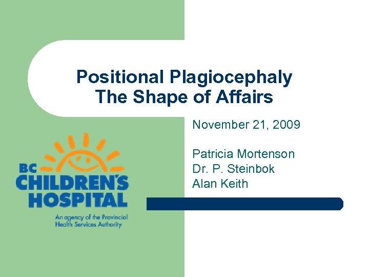 Positional Plagiocephaly The Shape of Affairs November 21, 2009 Patricia Mortenson Dr. P. Steinbok