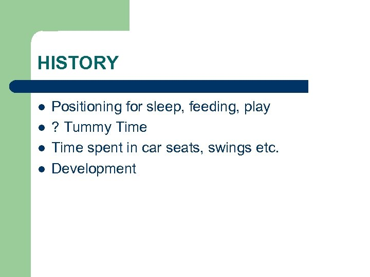 HISTORY l l Positioning for sleep, feeding, play ? Tummy Time spent in car