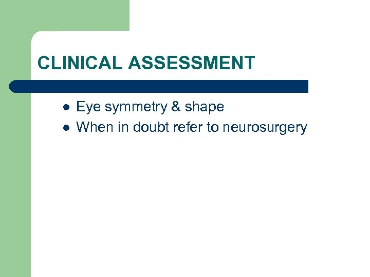 CLINICAL ASSESSMENT l l Eye symmetry & shape When in doubt refer to neurosurgery