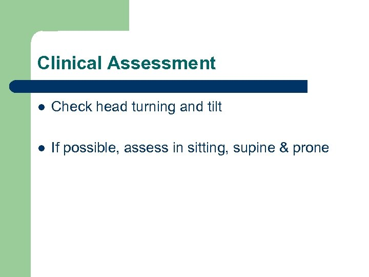 Clinical Assessment l Check head turning and tilt l If possible, assess in sitting,