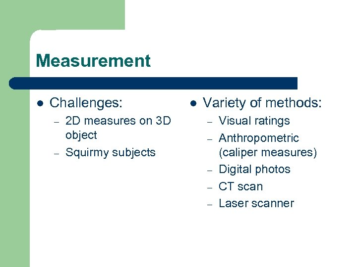 Measurement l Challenges: – – 2 D measures on 3 D object Squirmy subjects
