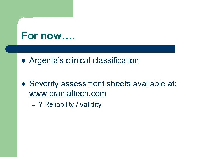 For now…. l Argenta's clinical classification l Severity assessment sheets available at: www. cranialtech.