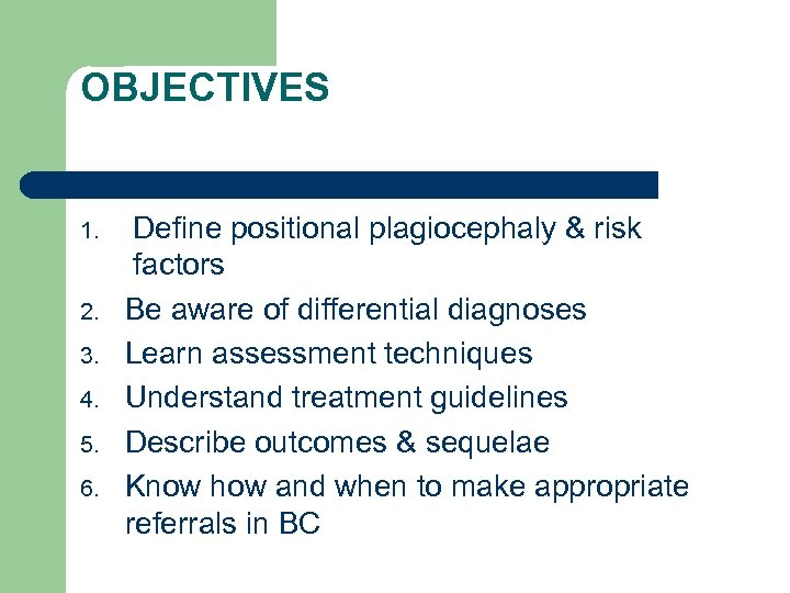OBJECTIVES 1. 2. 3. 4. 5. 6. Define positional plagiocephaly & risk factors Be