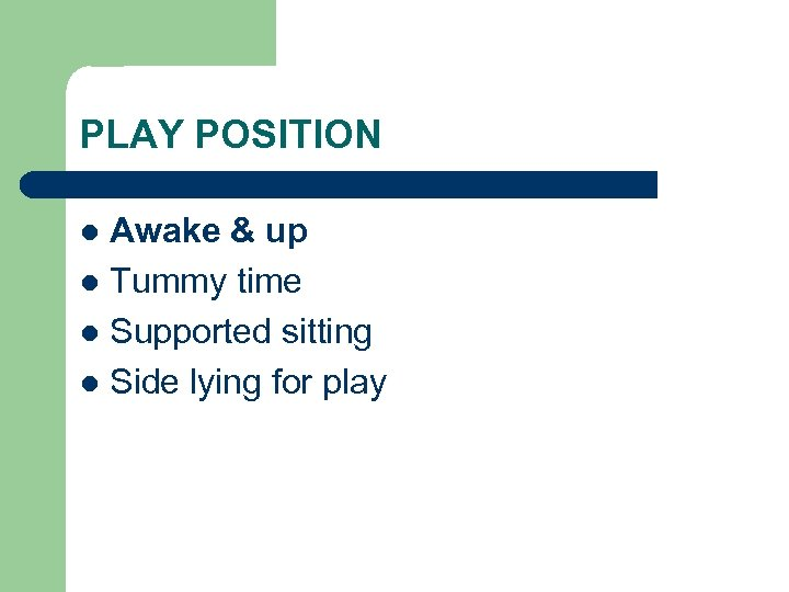 PLAY POSITION Awake & up l Tummy time l Supported sitting l Side lying