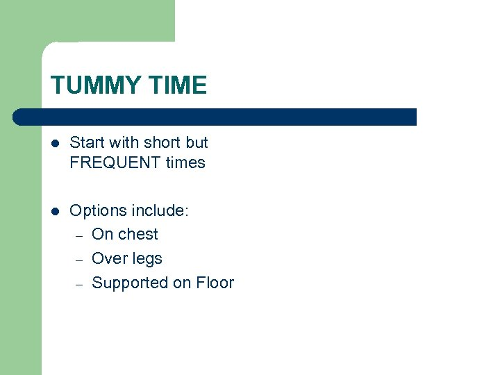 TUMMY TIME l Start with short but FREQUENT times l Options include: – On