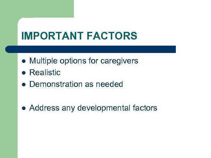 IMPORTANT FACTORS l Multiple options for caregivers Realistic Demonstration as needed l Address any