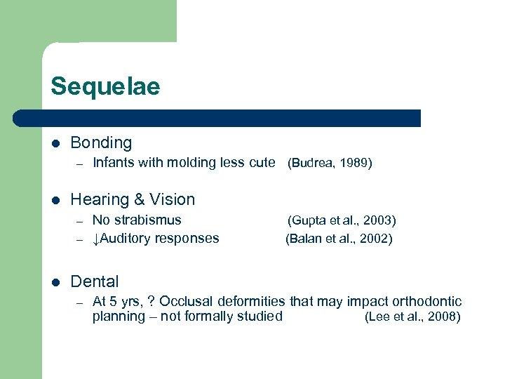 Sequelae l Bonding – l Hearing & Vision – – l Infants with molding