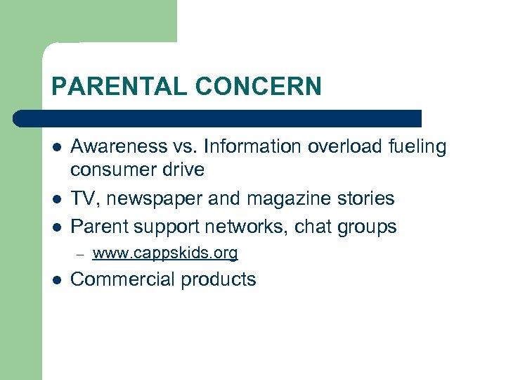 PARENTAL CONCERN l l l Awareness vs. Information overload fueling consumer drive TV, newspaper