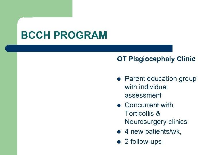 BCCH PROGRAM OT Plagiocephaly Clinic l l Parent education group with individual assessment Concurrent