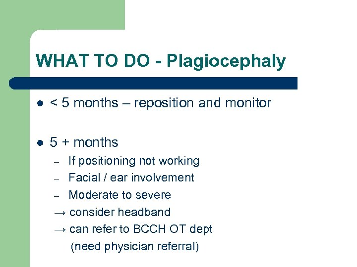 WHAT TO DO - Plagiocephaly l < 5 months – reposition and monitor l