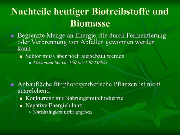 Nachteile heutiger Biotreibstoffe und Biomasse n Begrenzte Menge an Energie, die durch Fermentierung oder