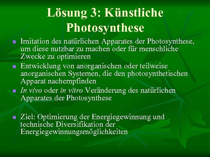 Lösung 3: Künstliche Photosynthese n n Imitation des natürlichen Apparates der Photosynthese, um diese