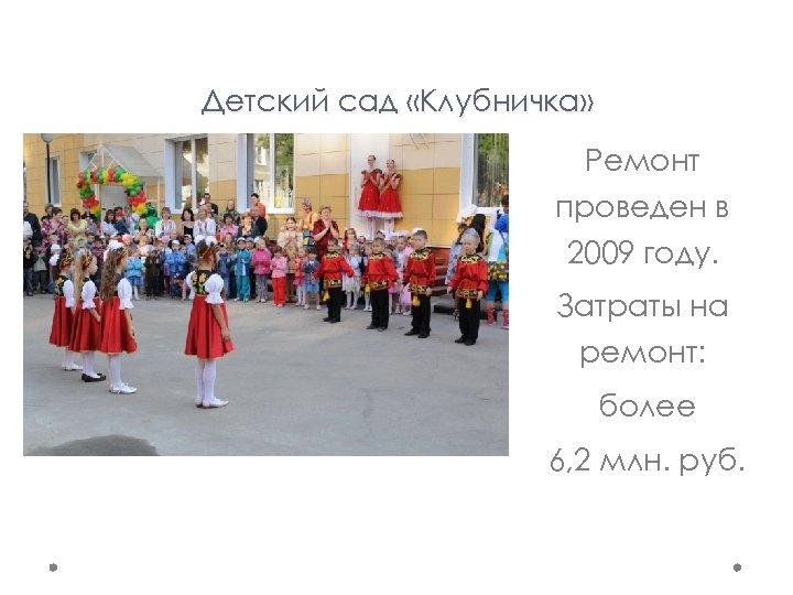 Детский сад «Клубничка» Ремонт проведен в 2009 году. Затраты на ремонт: более 6, 2