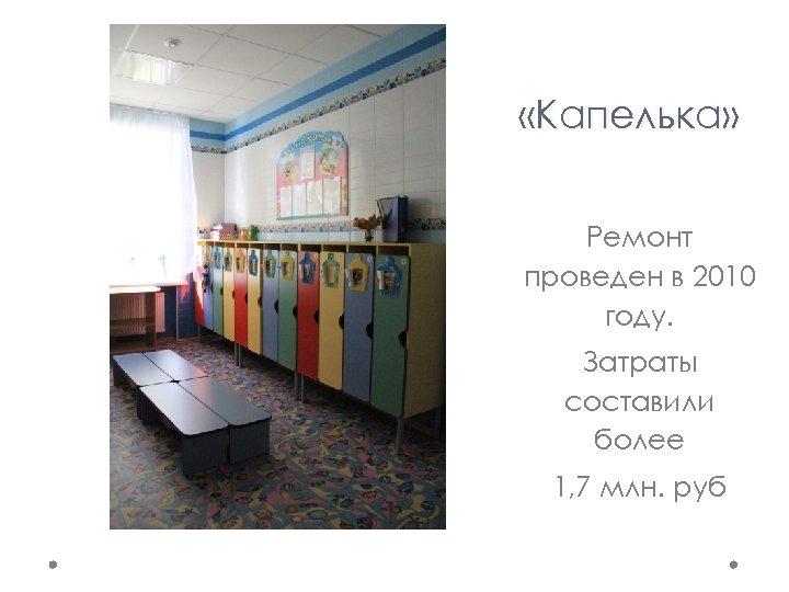 «Капелька» Ремонт проведен в 2010 году. Затраты составили более 1, 7 млн. руб