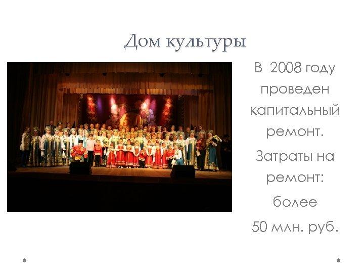Дом культуры В 2008 году проведен капитальный ремонт. Затраты на ремонт: более 50 млн.