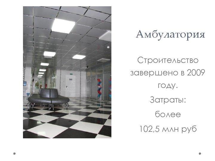 Амбулатория Строительство завершено в 2009 году. Затраты: более 102, 5 млн руб