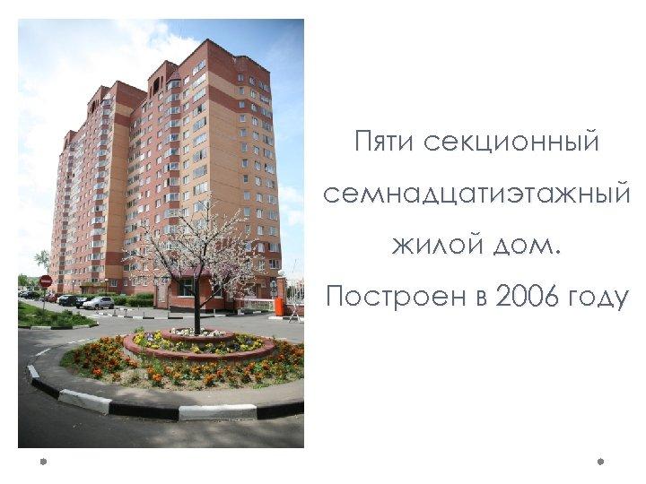 Пяти секционный семнадцатиэтажный жилой дом. Построен в 2006 году
