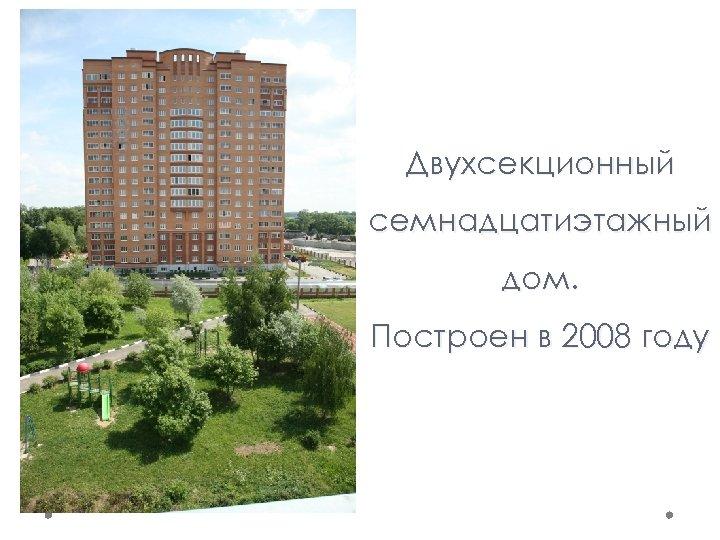 Двухсекционный семнадцатиэтажный дом. Построен в 2008 году