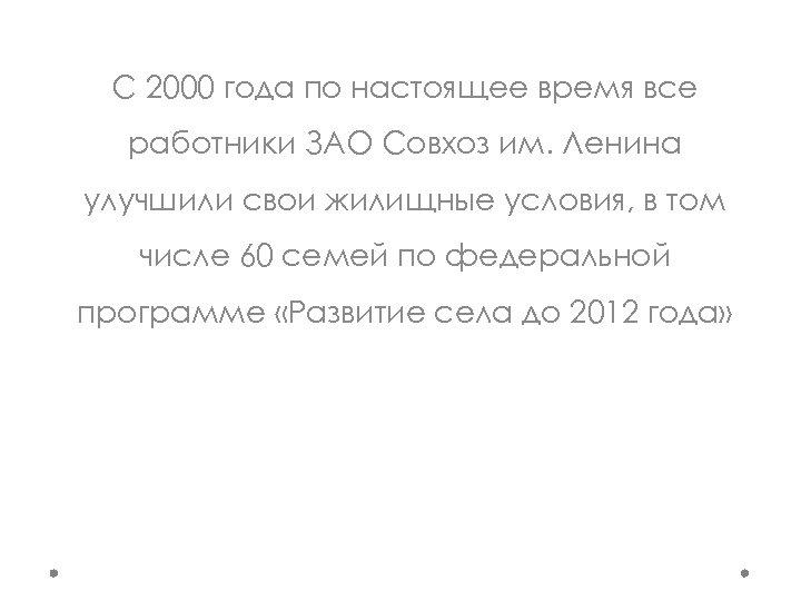 С 2000 года по настоящее время все работники ЗАО Совхоз им. Ленина улучшили свои