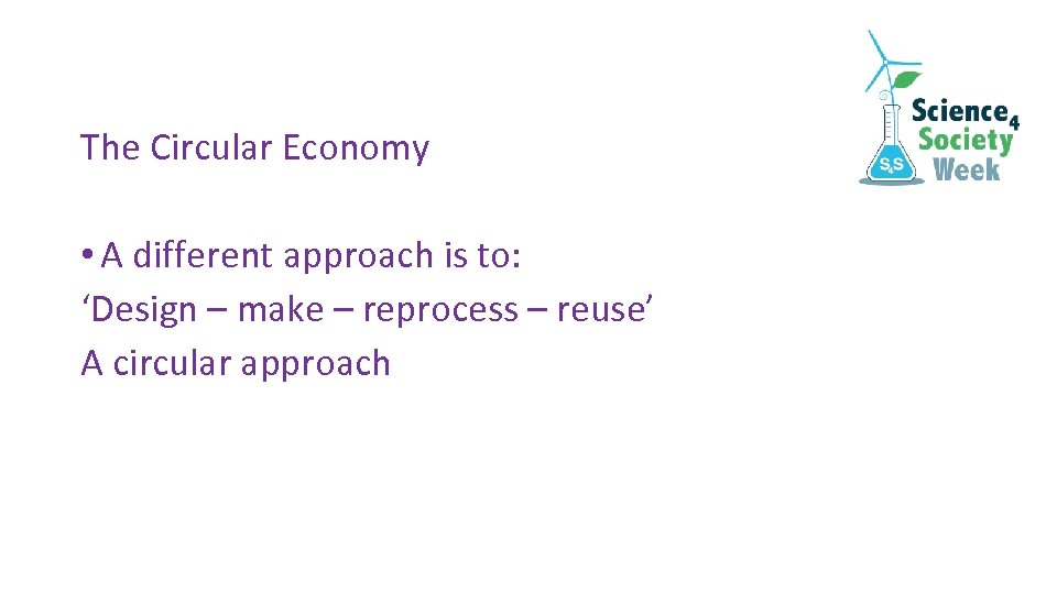 The Circular Economy • A different approach is to: 'Design – make – reprocess