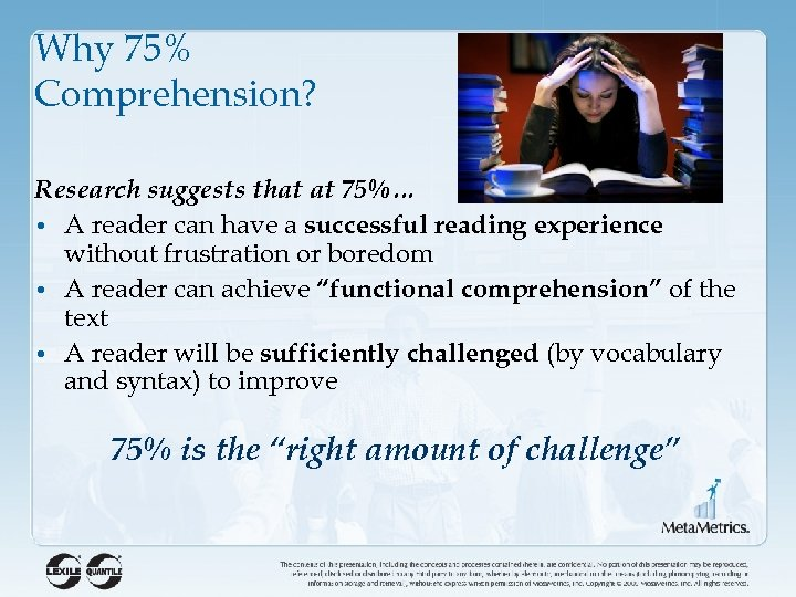 Why 75% Comprehension? Research suggests that at 75%… • A reader can have a