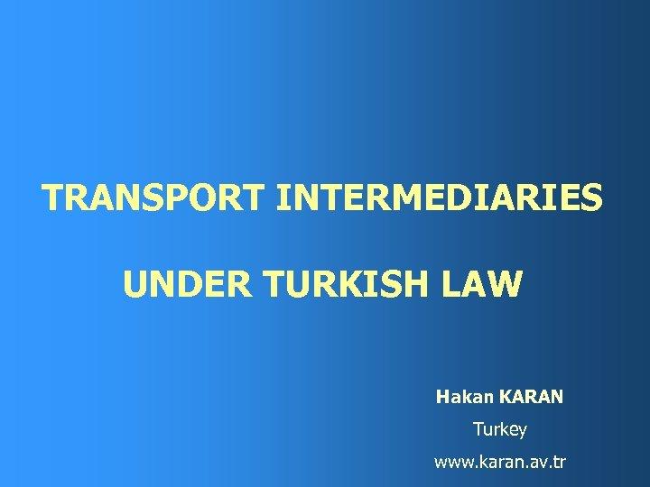 TRANSPORT INTERMEDIARIES UNDER TURKISH LAW Hakan KARAN Turkey www. karan. av. tr