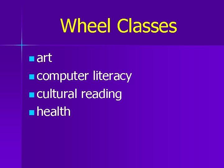 Wheel Classes n art n computer literacy n cultural reading n health