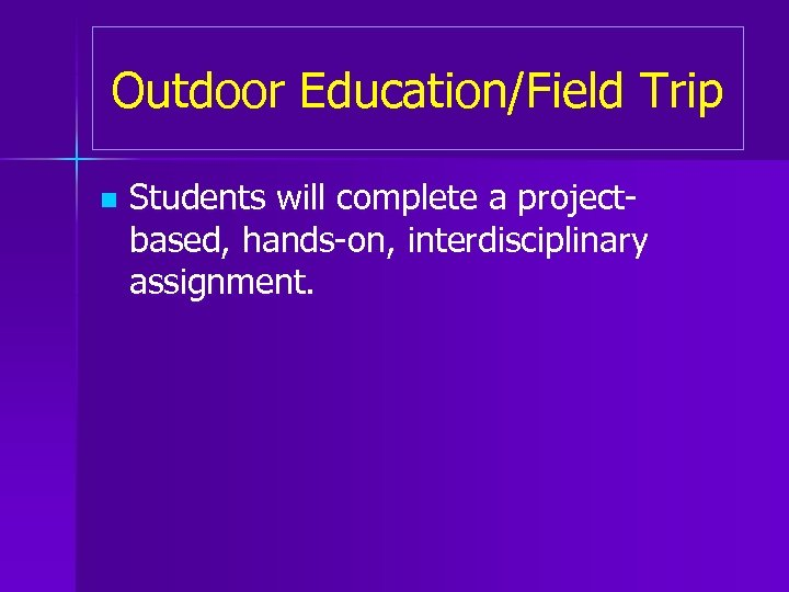 Outdoor Education/Field Trip n Students will complete a projectbased, hands-on, interdisciplinary assignment.