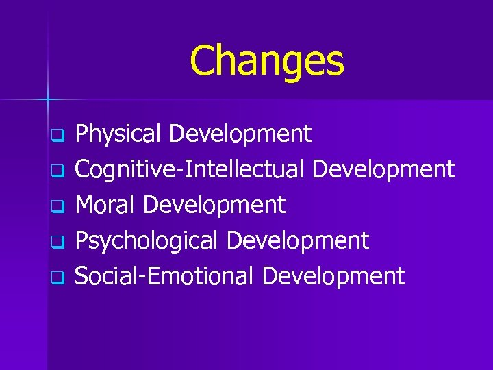 Changes q q q Physical Development Cognitive-Intellectual Development Moral Development Psychological Development Social-Emotional Development